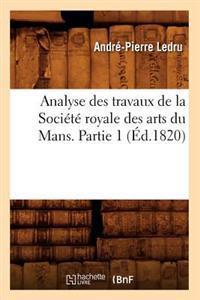 Analyse Des Travaux de la Soci�t� Royale Des Arts Du Mans. Partie 1 (�d.1820)