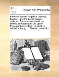 Forms of Prayer, for Public Worship, Baptism, and the Lord's Supper, Collected from Various Devotional Offices, Composed for the Use of Protestant Dissenters. to Which Is Added, a Liturgy, ... the Second Edition