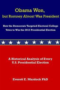 Obama Won, But Romney Almost Was President: How the Democrats Targeted Electoral College Votes to Win the 2012 Presidential Election