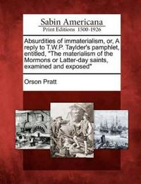 "Absurdities of Immaterialism, Or, a Reply to T.W.P. Taylder's Pamphlet, Entitled, ""The Materialism of the Mormons or Latter-Day Saints, Examined and Exposed"""