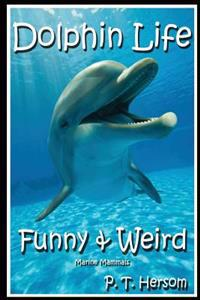 Dolphin Life Funny & Weird Marine Mammals: Learn with Amazing Photos and Fun Facts about Dolphins and Marine Mammals
