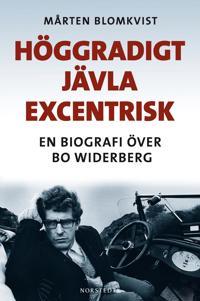 Höggradigt jävla excentrisk : en biografi över Bo Widerberg