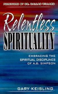 Relentless Spirituality: Embracing the Spiritual Disciplines of A.B. Simpson