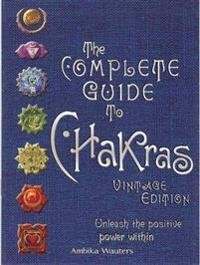 The Complete Guide to Chakras: Unleash the Positive Power Within
