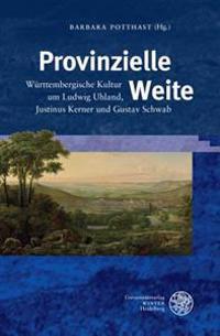 Provinzielle Weite: Wurttembergische Kultur Um Ludwig Uhland, Justinus Kerner Und Gustav Schwab