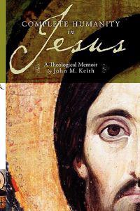 Complete Humanity in Jesus: A Theological Memoir