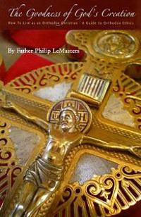 Goodness of God's Creation: How to Live as an Orthodox Christian (a Guide to Orthodox Ethics)