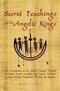 "Secret Teachings of the Angelic Kings: New Translation of the Ancient Aramaic ""Drashia D-Malkia"" Scroll, Containing Lost Gnostic Sermons of Jesus, Mar"