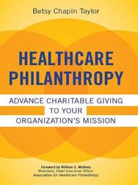 Healthcare Philanthropy: Advance Charitable Giving to Your Organization's Mission