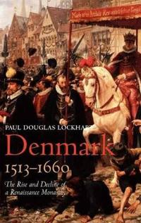 Denmark, 1513-1660: The Rise and Decline of a Renaissance Monarchy