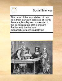 The Case of the Importation of Bar-Iron, from Our Own Colonies of North America; Humbly Recommended to the Consideration of the Present Parliament, by the Iron Manufacturers of Great Britain.