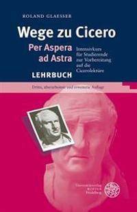 Wege Zu Cicero: Per Aspera Ad Astra. Intensivkurs Fur Studierende Zur Vorbereitung Auf Die Cicerolekture