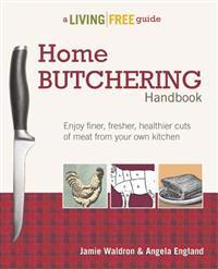 Home Butchering Handbook: Enjoy Finer, Fresher, Healthier Cuts of Meat from Your Own Kitchen