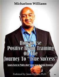"""How to Use Positive Brain Training on the Journey to """"true Success"""": Learn How to """"baby Step"""" Your Way to Total Freedom!"""