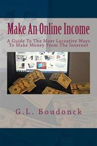 Make an Online Income: A Guide to the Most Lucrative Ways to Make Money from the Internet