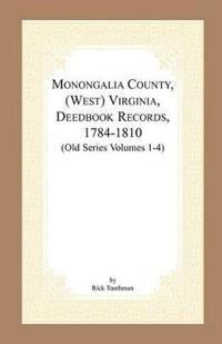 Monongalia County, (West) Virginia, Deed Book Records, 1784-1810 (Old Series Volumes 1-4)