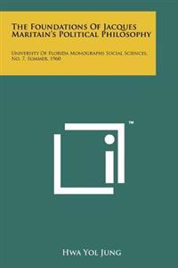 The Foundations of Jacques Maritain's Political Philosophy: University of Florida Monographs Social Sciences, No. 7, Summer, 1960