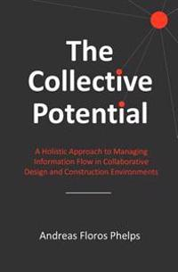 The Collective Potential: A Holistic Approach to Managing Information Flow in Collaborative Design and Construction Environments
