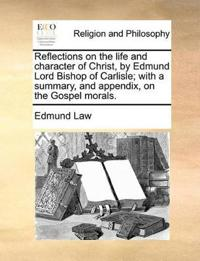 Reflections on the Life and Character of Christ, by Edmund Lord Bishop of Carlisle; With a Summary, and Appendix, on the Gospel Morals
