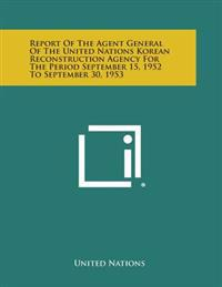 Report of the Agent General of the United Nations Korean Reconstruction Agency for the Period September 15, 1952 to September 30, 1953