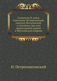 Sil'vestr II, Knyaz' Svyatopolk Chetvertinskij, Episkop Mogilevskij I Sostoyanie Pri Nem Pravoslavnoj Tserkvi V Mogilevskoj Eparhii