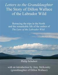 Letters to the Granddaughter - The Story of Dillon Wallace of the Labrador Wild: Retracing the Trips in the North and the Remarkable Life of the Autho