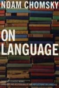 On Language: Chomsky's Classic Works, Language and Responsibility and Reflections on Language in One Volume