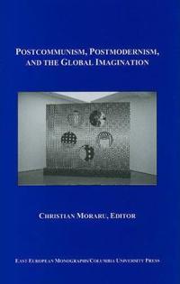 Postcommunism, Postmodernism, and the Global Imagination