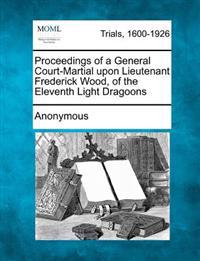Proceedings of a General Court-Martial Upon Lieutenant Frederick Wood, of the Eleventh Light Dragoons
