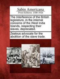 The Interference of the British Legislature, in the Internal Concerns of the West India Islands, Respecting Their Slaves, Deprecated.