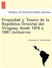 Propiedad y Tesoro de La Repu Blica Oriental del Uruguay Desde 1876 a 1881 Inclusives.