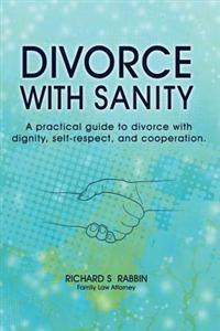 Divorce with Sanity: A Practical Guide to Divorce with Dignity, Self-Respect, and Cooperation.