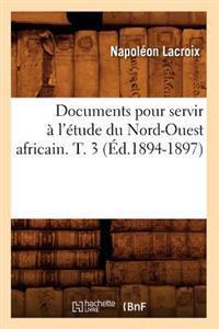 Documents Pour Servir A L'Etude Du Nord-Ouest Africain. T. 3 (Ed.1894-1897)