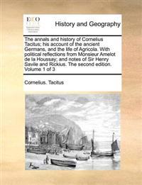 The Annals and History of Cornelius Tacitus; His Account of the Ancient Germans, and the Life of Agricola. with Political Reflections from Monsieur Amelot de La Houssay; And Notes of Sir Henry Savile and Rickius. the Second Edition. Volume 1 of 3