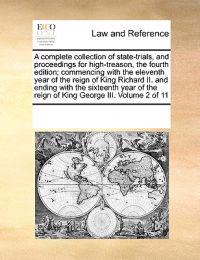 A Complete Collection of State-Trials, and Proceedings for High-Treason, the Fourth Edition; Commencing with the Eleventh Year of the Reign of King Richard II. and Ending with the Sixteenth Year of the Reign of King George III. Volume 2 of 11