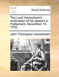 The Lord Haversham's Vindication of His Speech in Parliament, November 15. 1705.