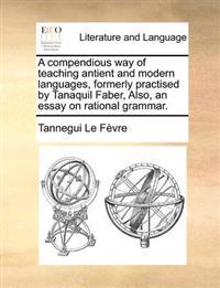 A Compendious Way of Teaching Antient and Modern Languages, Formerly Practised by Tanaquil Faber, Also, an Essay on Rational Grammar.