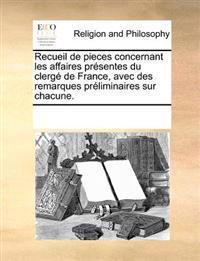 Recueil de Pieces Concernant Les Affaires Presentes Du Clerge de France, Avec Des Remarques Preliminaires Sur Chacune.
