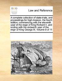 A Complete Collection of State-Trials, and Proceedings for High-Treason, the Fourth Edition; Commencing with the Eleventh Year of the Reign of King Richard II. and Ending with the Sixteenth Year of the Reign of King George III. Volume 9 of 11
