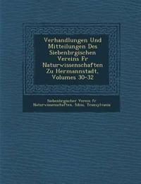 Verhandlungen Und Mitteilungen Des Siebenb Rgischen Vereins Fur Naturwissenschaften Zu Hermannstadt, Volumes 30-32