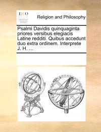 Psalmi Davidis Quinquaginta Priores Versibus Elegiacis Latine Redditi. Quibus Accedunt Duo Extra Ordinem. Interprete J. H. ...