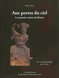 Aux Portes Du Ciel. La Statuaire Taoiste Du Hunan: Art Et Anthropologie de La Chine