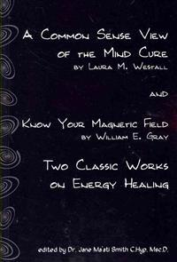 A Common Sense View of the Mind Cure and Know Your Magnetic Field: Two Classic Works on Energy Healing