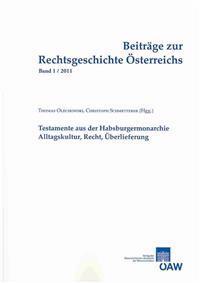 Beitrage Zur Rechtsgeschichte Osterreichs 1/2011: Testamente Aus Der Habsburgermonarchie Alltagskultur, Recht, Uberlieferung