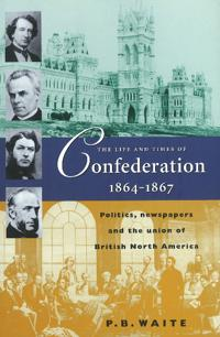 The Life and Times of Confederation, 1864-1876: Politics, Newspapers and the Union of British North America