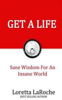 Get a Life: Sane Wisdom for an Insane World