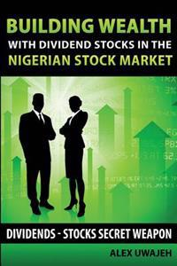 Building Wealth with Dividend Stocks in the Nigerian Stock Market: Dividends - Stocks Secret Weapon