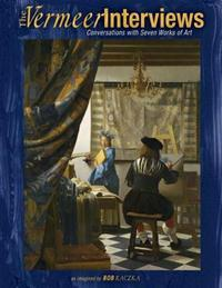 The Vermeer Interviews: Conversations with Seven Works of Art