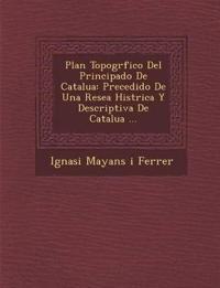 Plan Topogr Fico del Principado de Catalu a: Precedido de Una Rese a Hist Rica y Descriptiva de Catalu a ...