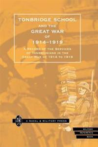 Tonbridge School and the Great War of 1914-1919: A Record of the Services of Tonbridgians in the Great War of 1914 to 1919